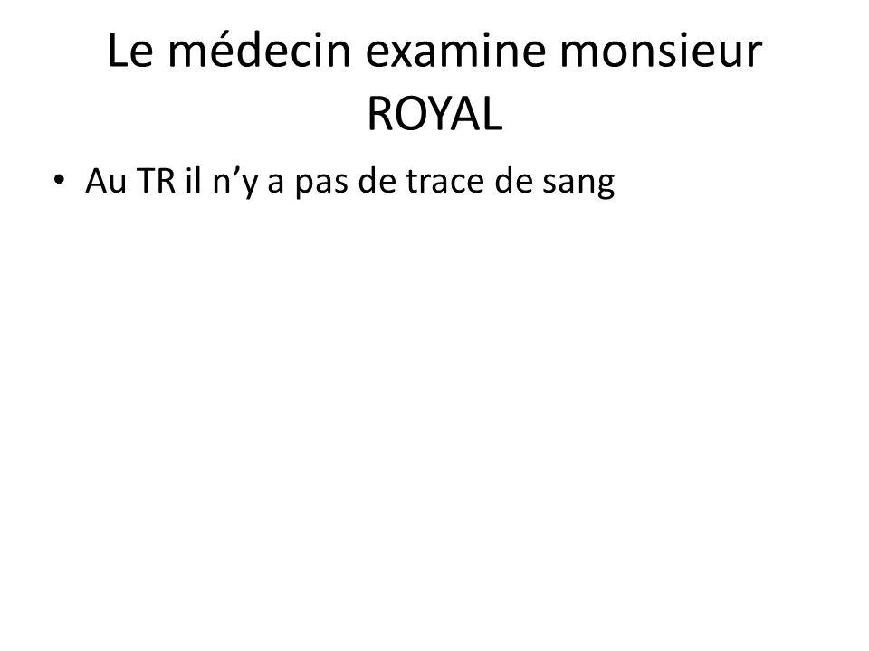 Le médecin examine monsieur ROYAL Au TR il n'y a pas de trace de sang
