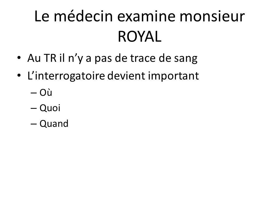 Le médecin examine monsieur ROYAL Au TR il n'y a pas de trace de sang L'interrogatoire devient important – Où – Quoi – Quand