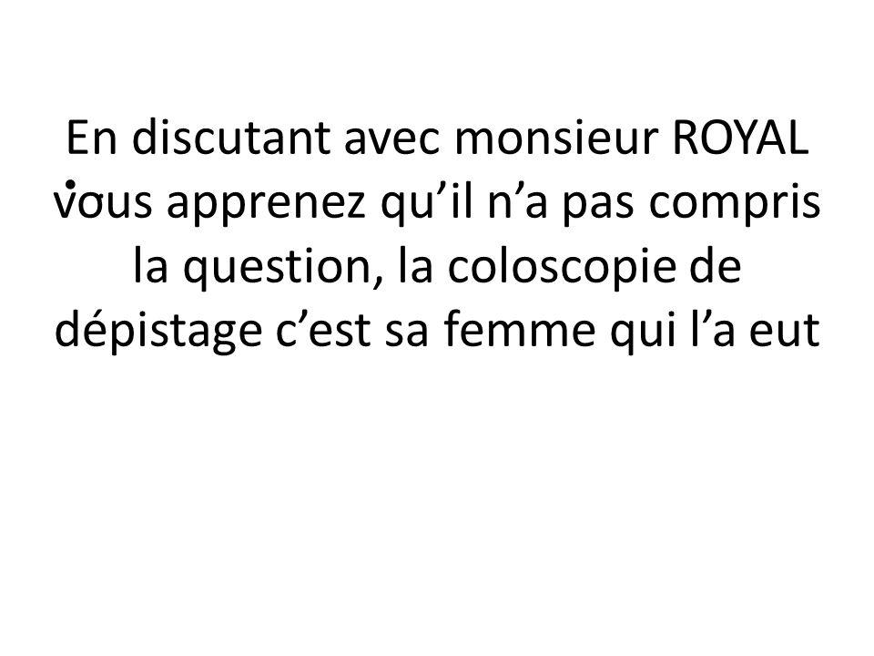 En discutant avec monsieur ROYAL vous apprenez qu'il n'a pas compris la question, la coloscopie de dépistage c'est sa femme qui l'a eut.