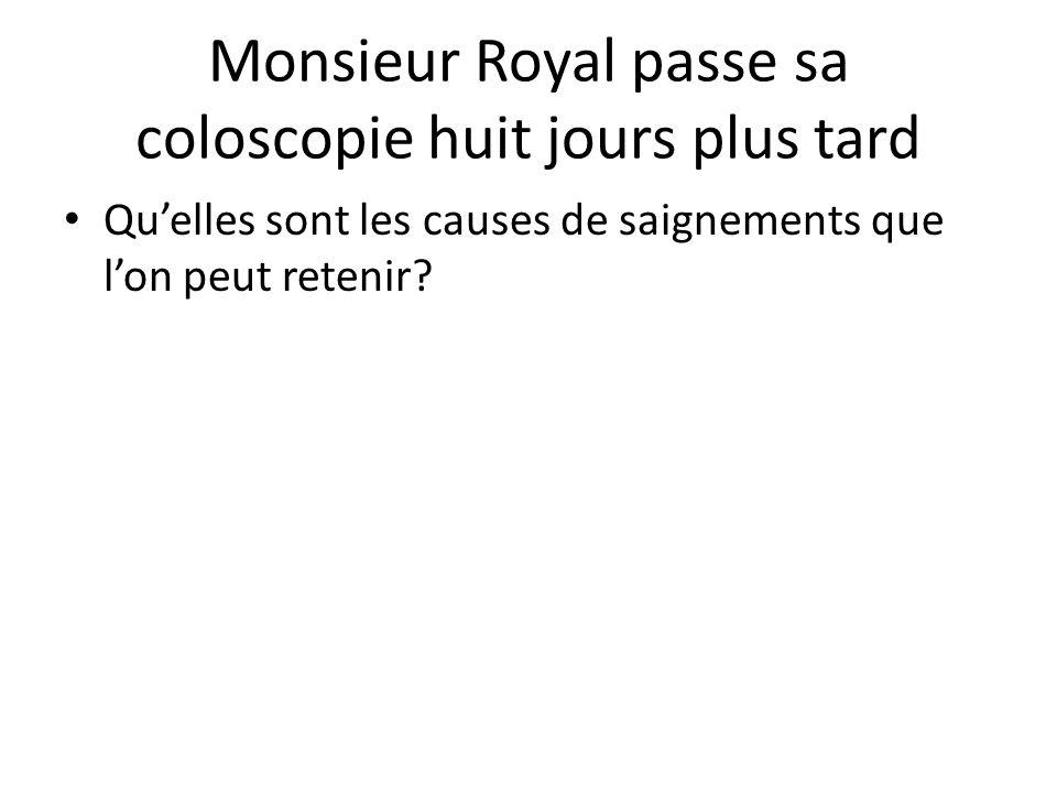 Monsieur Royal passe sa coloscopie huit jours plus tard Qu'elles sont les causes de saignements que l'on peut retenir?