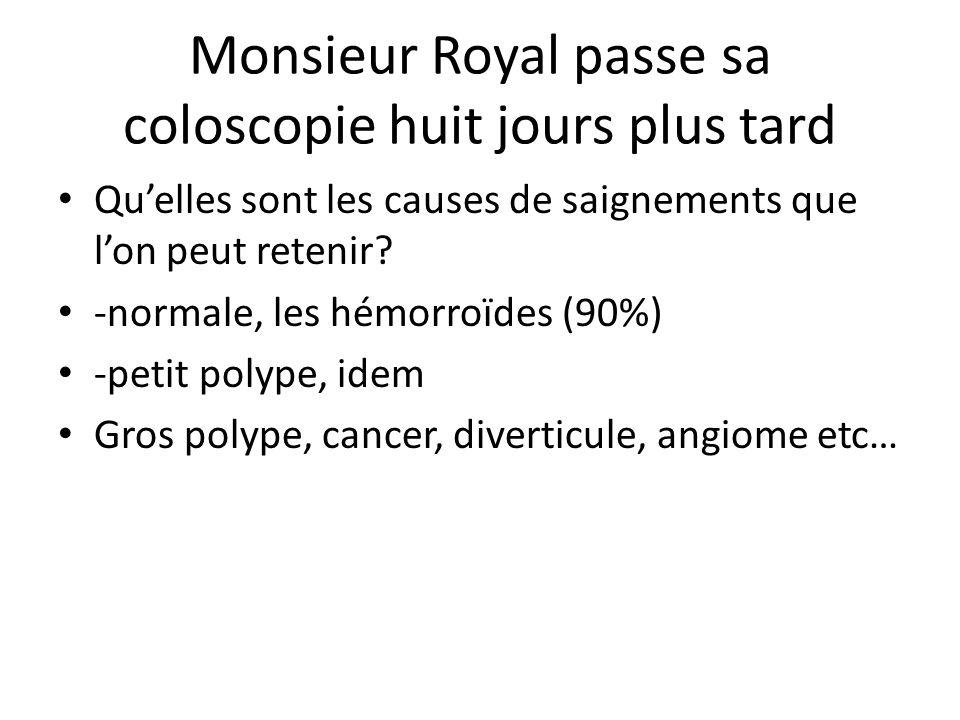 Monsieur Royal passe sa coloscopie huit jours plus tard Qu'elles sont les causes de saignements que l'on peut retenir? -normale, les hémorroïdes (90%)
