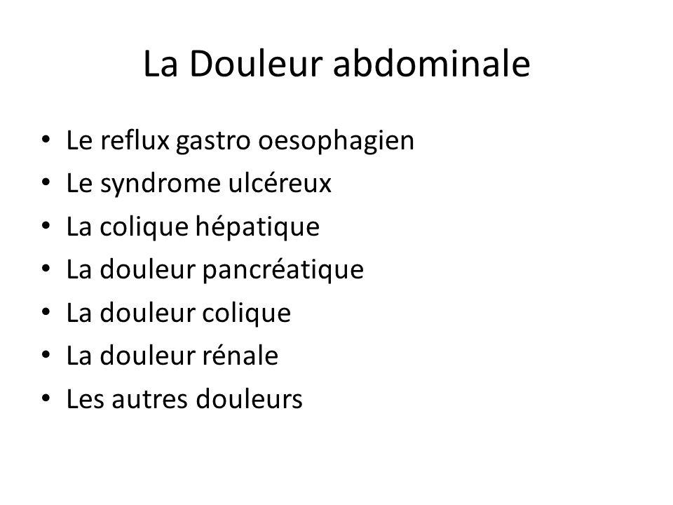 La Douleur abdominale Le reflux gastro oesophagien Le syndrome ulcéreux La colique hépatique La douleur pancréatique La douleur colique La douleur rén
