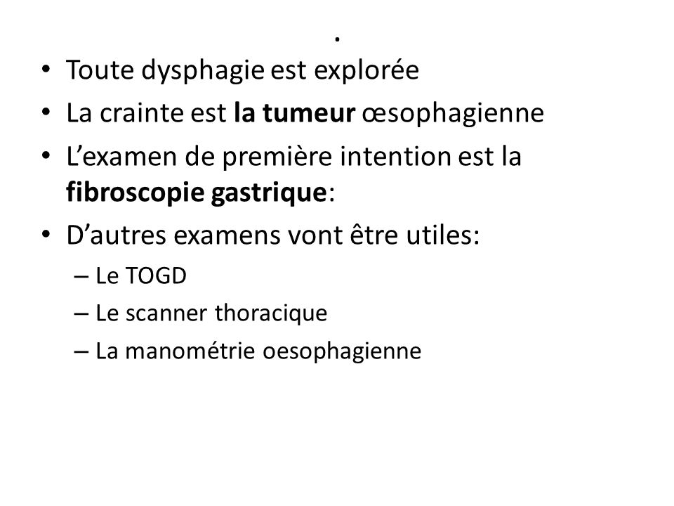 . Toute dysphagie est explorée La crainte est la tumeur œsophagienne L'examen de première intention est la fibroscopie gastrique: D'autres examens von