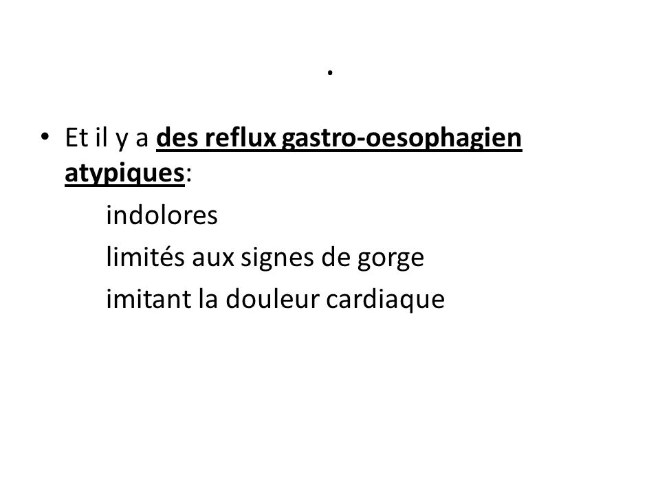 . Et il y a des reflux gastro-oesophagien atypiques: indolores limités aux signes de gorge imitant la douleur cardiaque