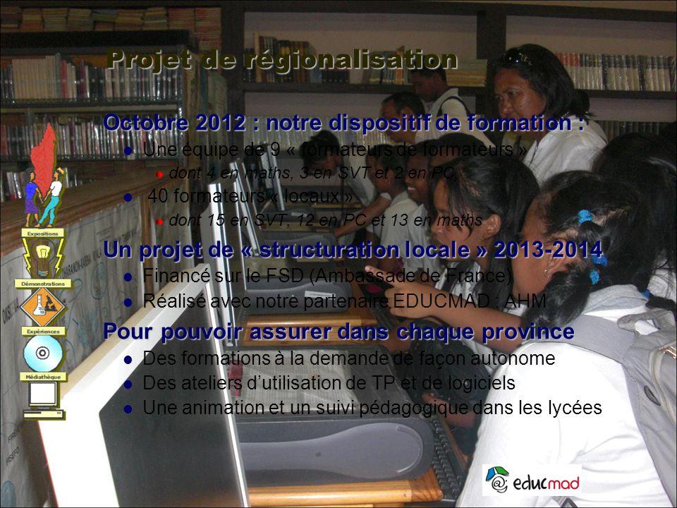 Projet de régionalisation Octobre 2012 : notre dispositif de formation : Une équipe de 9 « formateurs de formateurs » dont 4 en maths, 3 en SVT et 2 en PC, 40 formateurs « locaux » dont 15 en SVT, 12 en PC et 13 en maths Un projet de « structuration locale » 2013-2014 Financé sur le FSD (Ambassade de France) Réalisé avec notre partenaire EDUCMAD : AHM Pour pouvoir assurer dans chaque province Des formations à la demande de façon autonome Des ateliers d'utilisation de TP et de logiciels Une animation et un suivi pédagogique dans les lycées