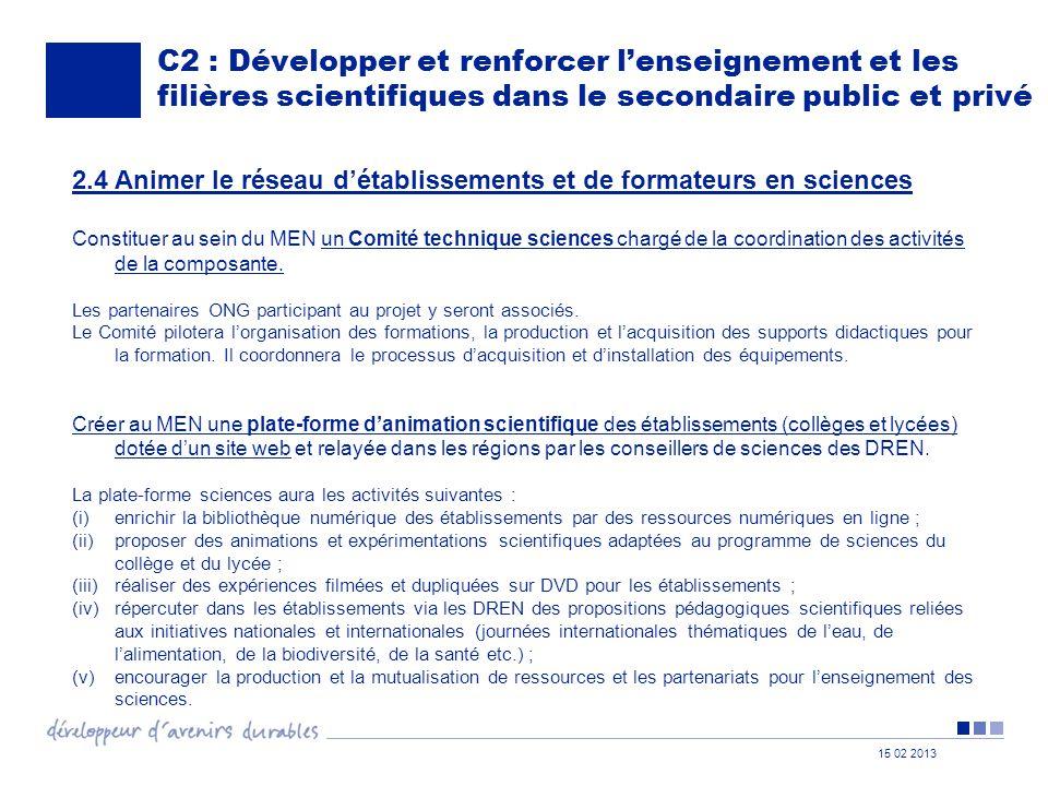 15 02 2013 C2 : Développer et renforcer l'enseignement et les filières scientifiques dans le secondaire public et privé 2.4 Animer le réseau d'établissements et de formateurs en sciences Constituer au sein du MEN un Comité technique sciences chargé de la coordination des activités de la composante.