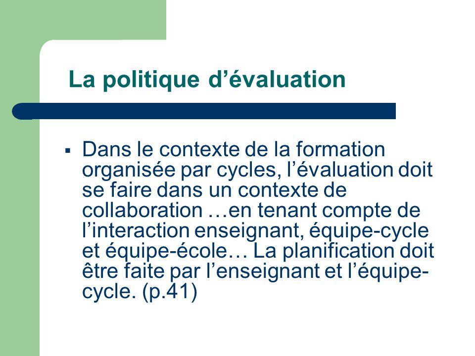 La politique d'évaluation  Dans le contexte de la formation organisée par cycles, l'évaluation doit se faire dans un contexte de collaboration …en tenant compte de l'interaction enseignant, équipe-cycle et équipe-école… La planification doit être faite par l'enseignant et l'équipe- cycle.