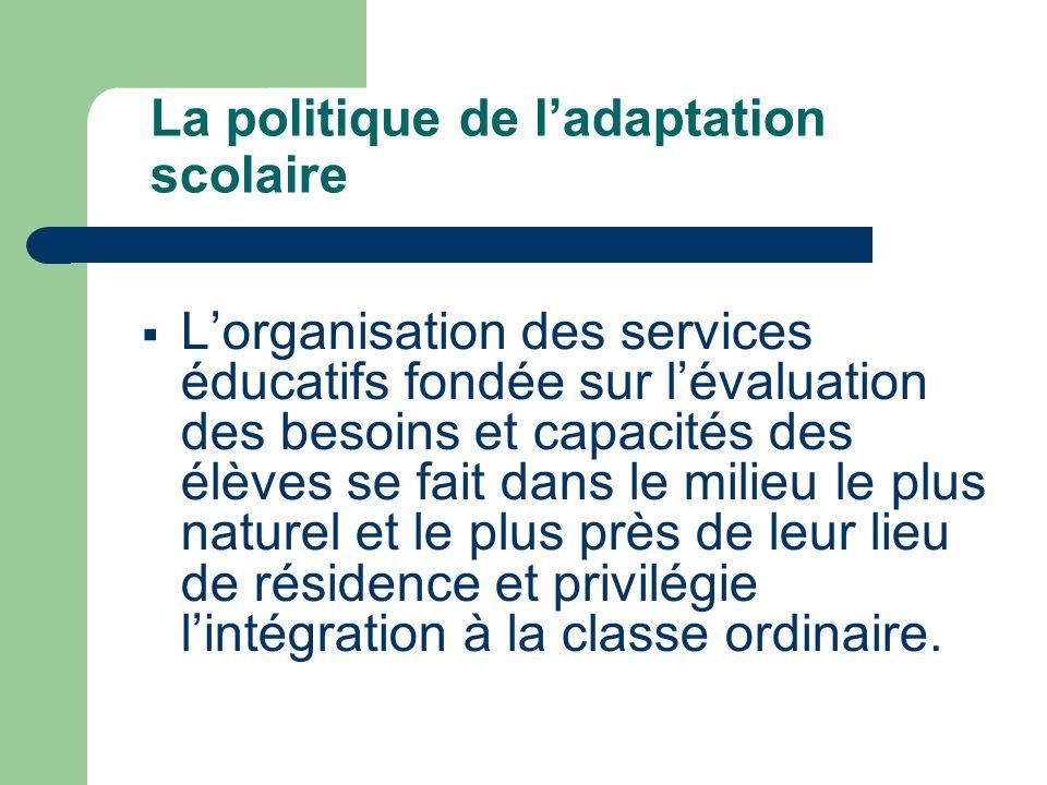 La politique de l'adaptation scolaire  L'organisation des services éducatifs fondée sur l'évaluation des besoins et capacités des élèves se fait dans le milieu le plus naturel et le plus près de leur lieu de résidence et privilégie l'intégration à la classe ordinaire.