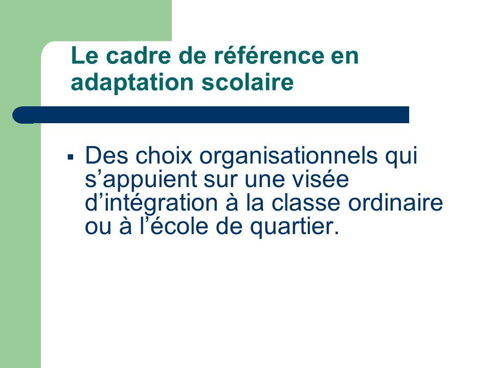 Le cadre de référence en adaptation scolaire  Des choix organisationnels qui s'appuient sur une visée d'intégration à la classe ordinaire ou à l'école de quartier.
