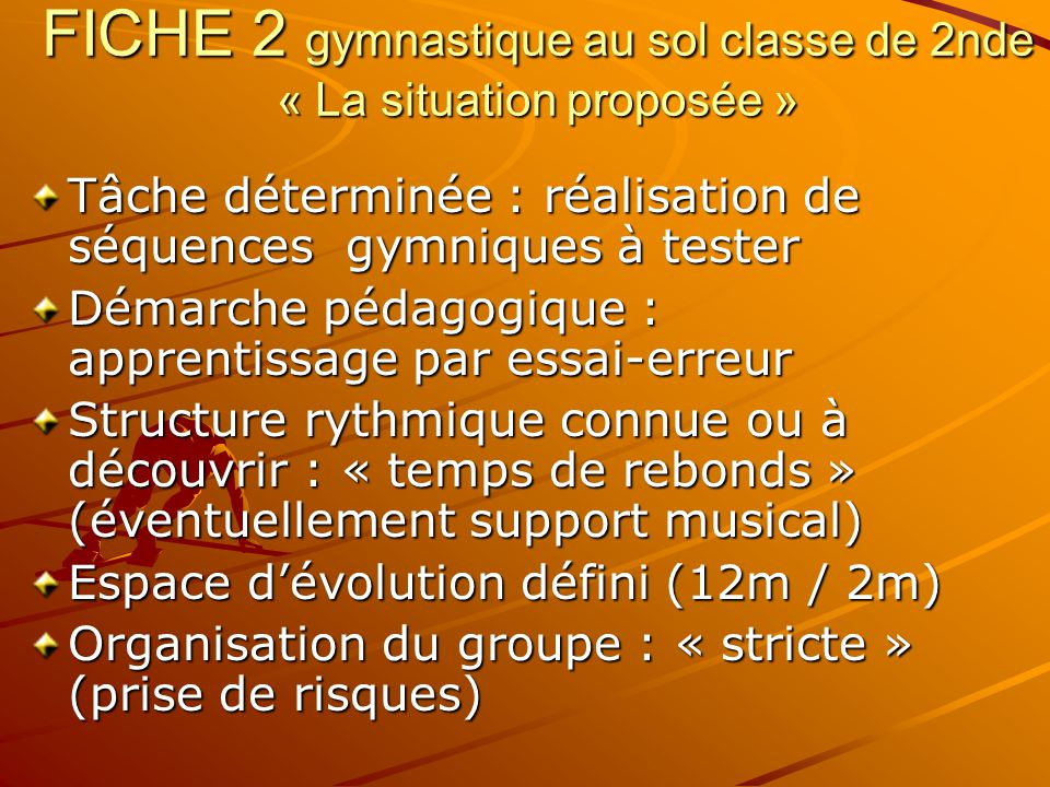 FICHE 1 gymnastique au sol classe de 2nde « Les compétences attendues » Construire, réaliser et juger 3 séquences représentatives d'un enchaînement gymnique au sol qui articulent les dimensions acrobatiques et esthétiques dans le respect du code de référence.
