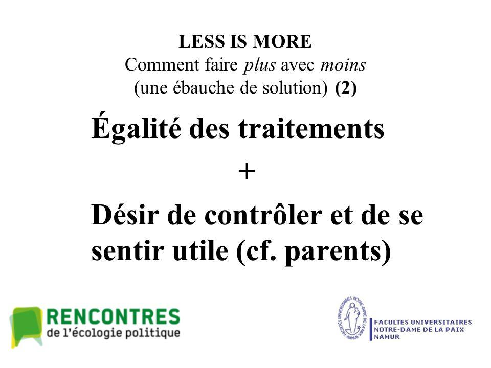 LESS IS MORE Comment faire plus avec moins (une ébauche de solution) (2) Égalité des traitements + Désir de contrôler et de se sentir utile (cf.