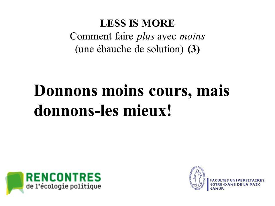 LESS IS MORE Comment faire plus avec moins (une ébauche de solution) (3) Donnons moins cours, mais donnons-les mieux!