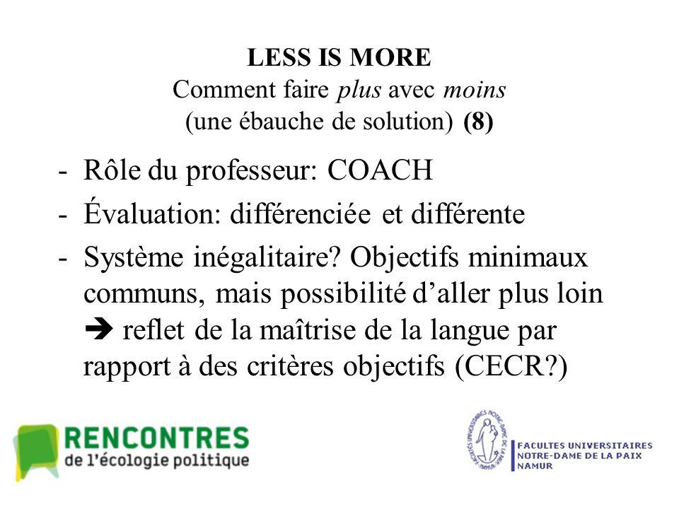 LESS IS MORE Comment faire plus avec moins (une ébauche de solution) (8) -Rôle du professeur: COACH -Évaluation: différenciée et différente -Système inégalitaire.