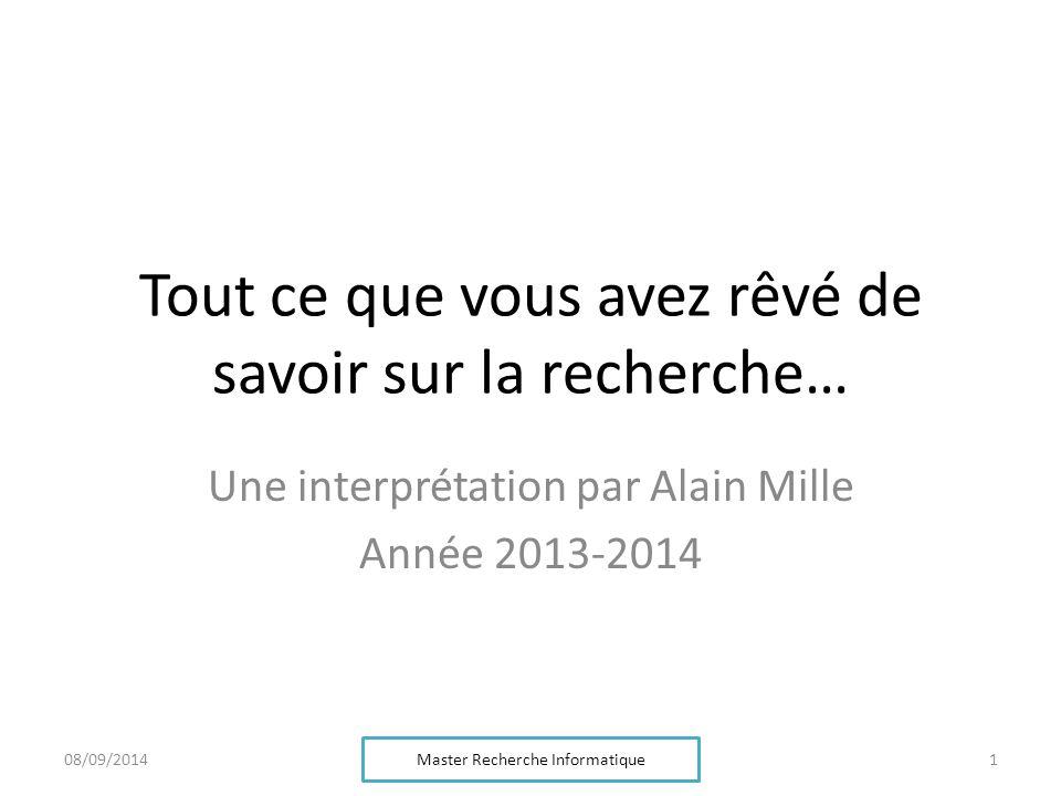 Tout ce que vous avez rêvé de savoir sur la recherche… Une interprétation par Alain Mille Année 2013-2014 Master Recherche Informatique 108/09/2014