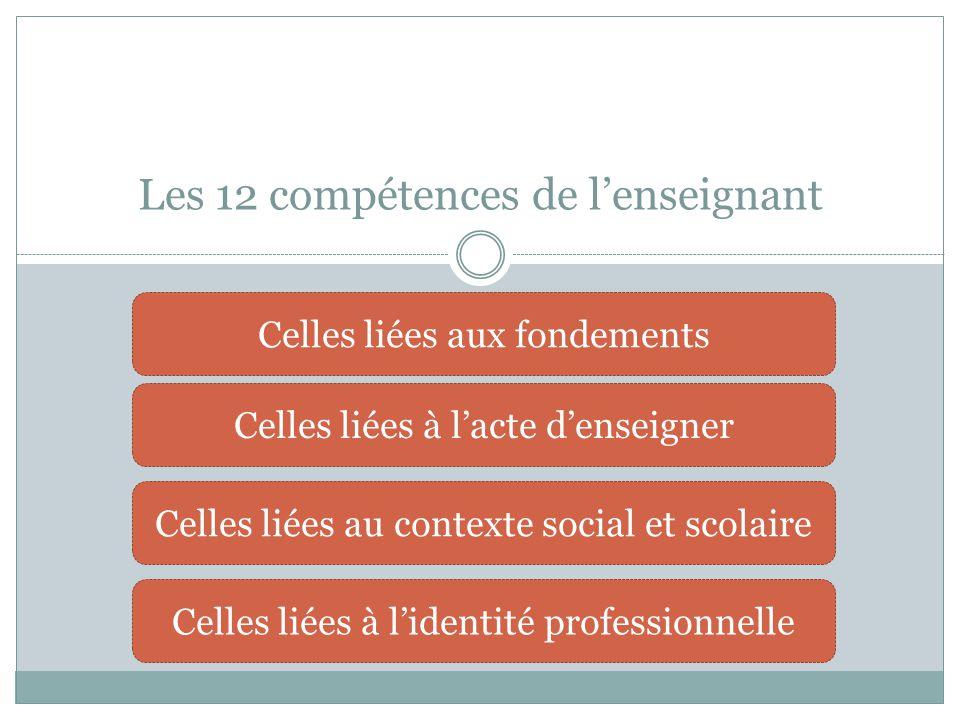 Les 12 compétences de l'enseignant Celles liées aux fondements Celles liées à l'acte d'enseigner Celles liées au contexte social et scolaire Celles li