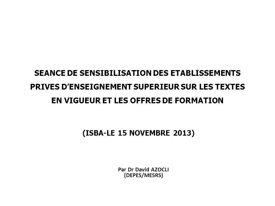 SEANCE DE SENSIBILISATION DES ETABLISSEMENTS PRIVES D'ENSEIGNEMENT SUPERIEUR SUR LES TEXTES EN VIGUEUR ET LES OFFRES DE FORMATION (ISBA-LE 15 NOVEMBRE 2013) Par Dr David AZOCLI (DEPES/MESRS)