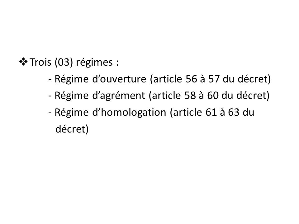  Trois (03) régimes : - Régime d'ouverture (article 56 à 57 du décret) - Régime d'agrément (article 58 à 60 du décret) - Régime d'homologation (artic