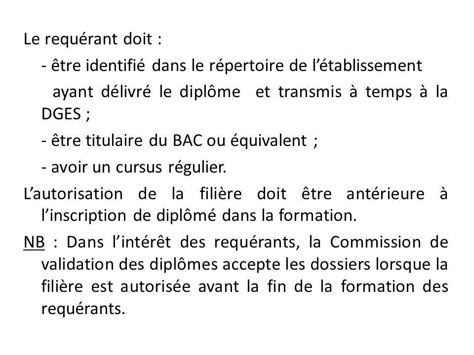 Le requérant doit : - être identifié dans le répertoire de l'établissement ayant délivré le diplôme et transmis à temps à la DGES ; - être titulaire du BAC ou équivalent ; - avoir un cursus régulier.
