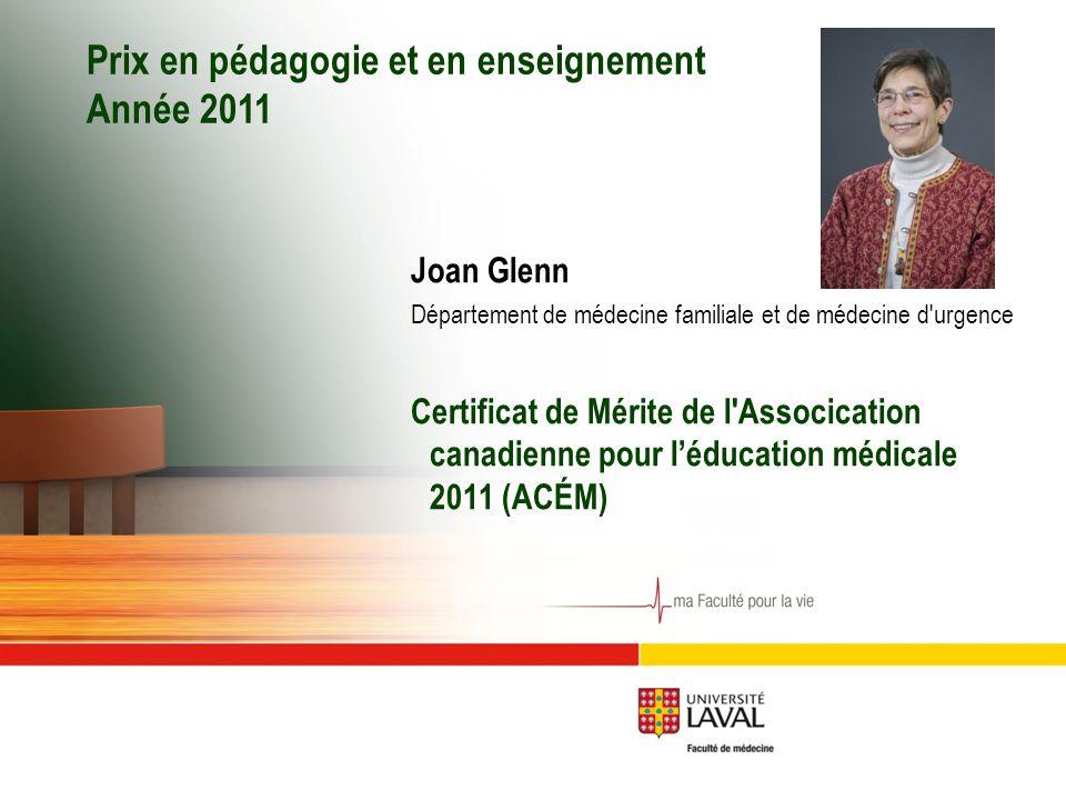 Prix en pédagogie et en enseignement Année 2011 Joan Glenn Département de médecine familiale et de médecine d urgence Certificat de Mérite de l Assocication canadienne pour l'éducation médicale 2011 (ACÉM)