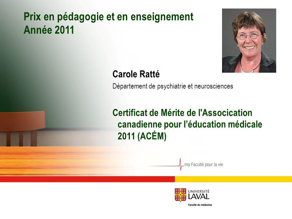 Prix en pédagogie et en enseignement Année 2011 Carole Ratté Département de psychiatrie et neurosciences Certificat de Mérite de l Assocication canadienne pour l'éducation médicale 2011 (ACÉM)