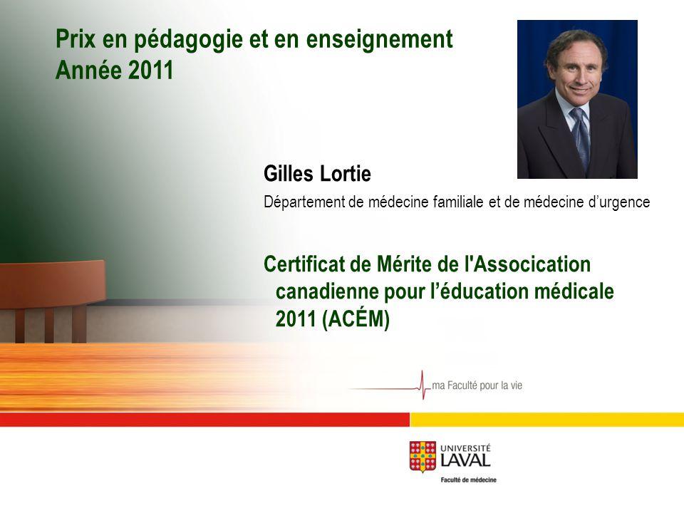Prix en pédagogie et en enseignement Année 2011 Gilles Lortie Département de médecine familiale et de médecine d'urgence Certificat de Mérite de l Assocication canadienne pour l'éducation médicale 2011 (ACÉM)