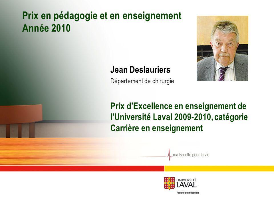 Prix en pédagogie et en enseignement Année 2010 Jean Deslauriers Département de chirurgie Prix d'Excellence en enseignement de l'Université Laval 2009-2010, catégorie Carrière en enseignement