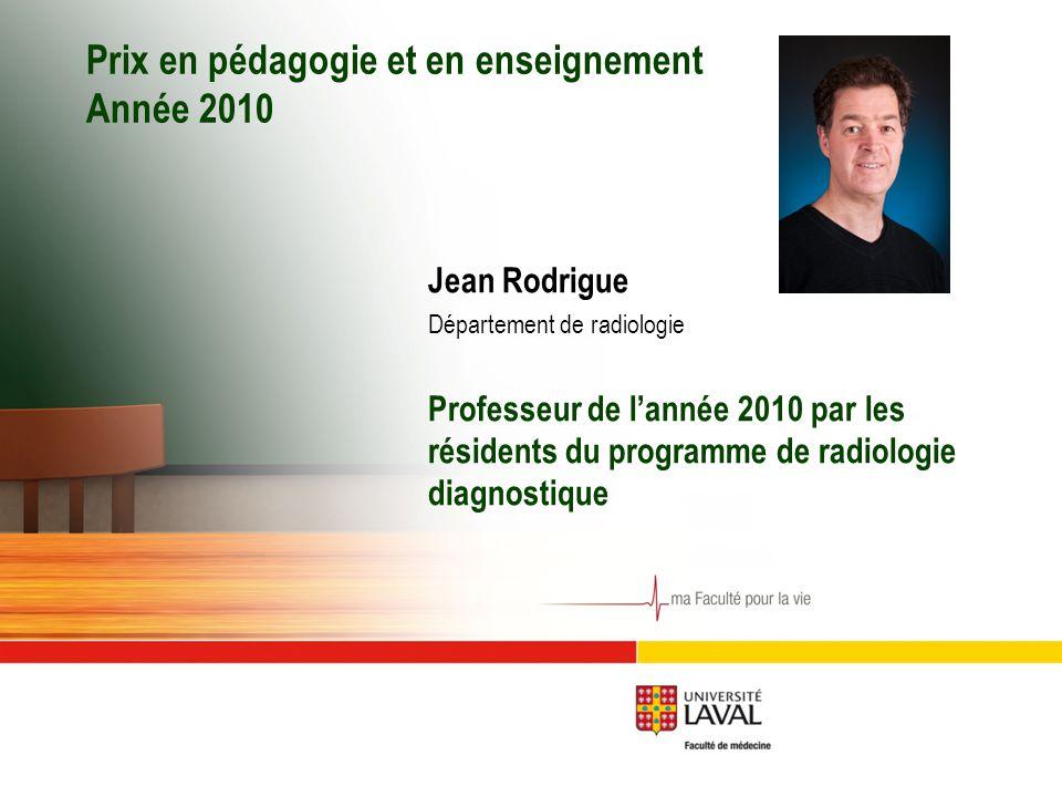 Prix en pédagogie et en enseignement Année 2010 Jean Rodrigue Département de radiologie Professeur de l'année 2010 par les résidents du programme de radiologie diagnostique