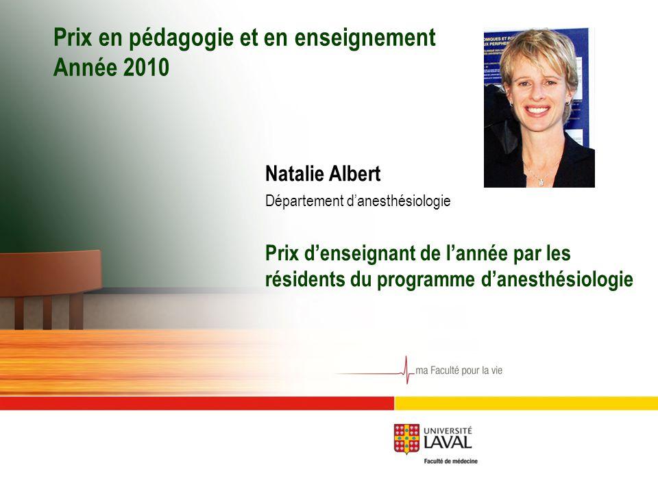 Prix en pédagogie et en enseignement Année 2010 Natalie Albert Département d'anesthésiologie Prix d'enseignant de l'année par les résidents du programme d'anesthésiologie
