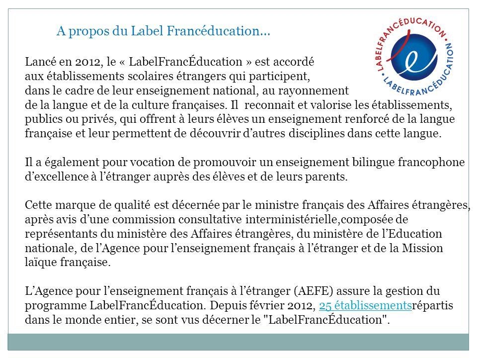 A propos du Label Francéducation… Lancé en 2012, le « LabelFrancÉducation » est accordé aux établissements scolaires étrangers qui participent, dans l