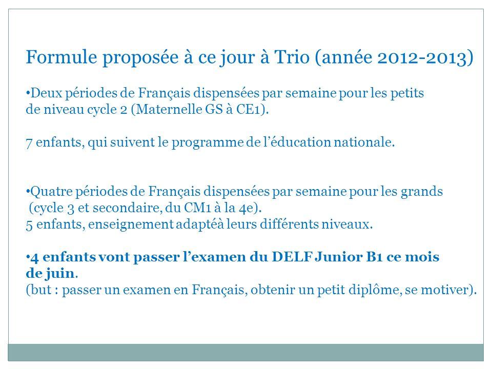 Formule proposée à ce jour à Trio (année 2012-2013) Deux périodes de Français dispensées par semaine pour les petits de niveau cycle 2 (Maternelle GS