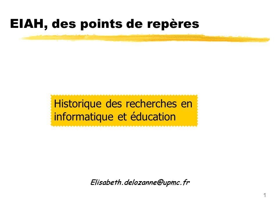 1 EIAH, des points de repères Elisabeth.delozanne@upmc.fr Historique des recherches en informatique et éducation