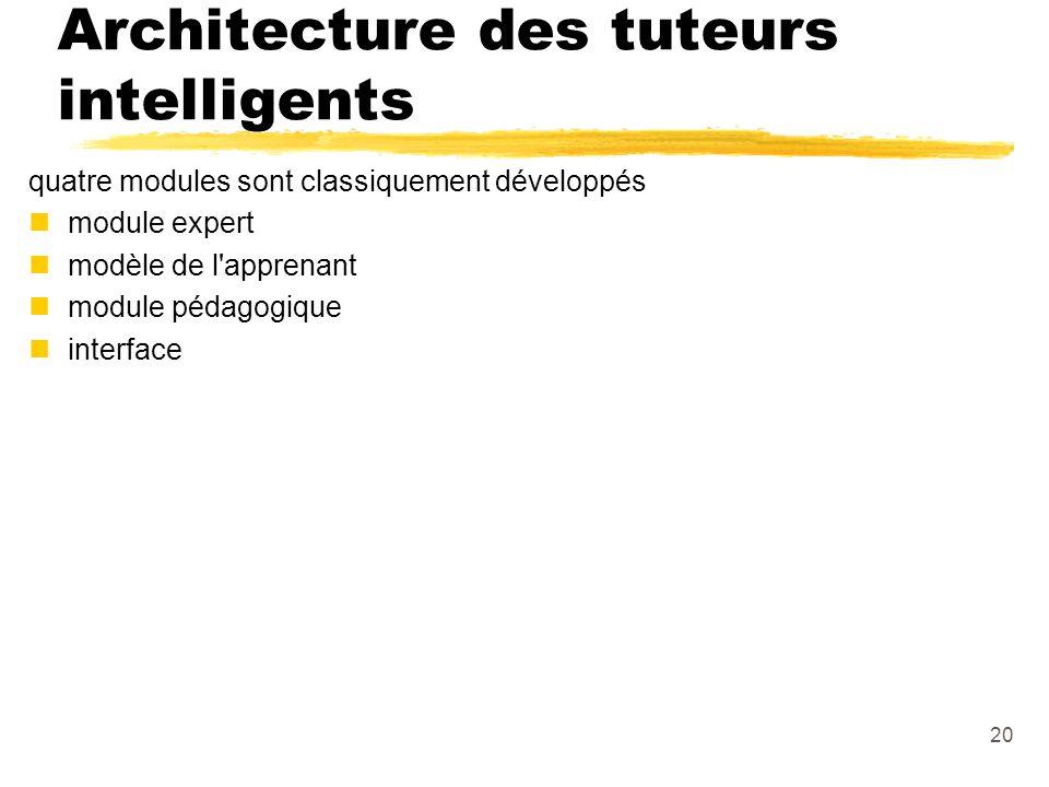 20 Architecture des tuteurs intelligents quatre modules sont classiquement développés nmodule expert nmodèle de l apprenant nmodule pédagogique ninterface