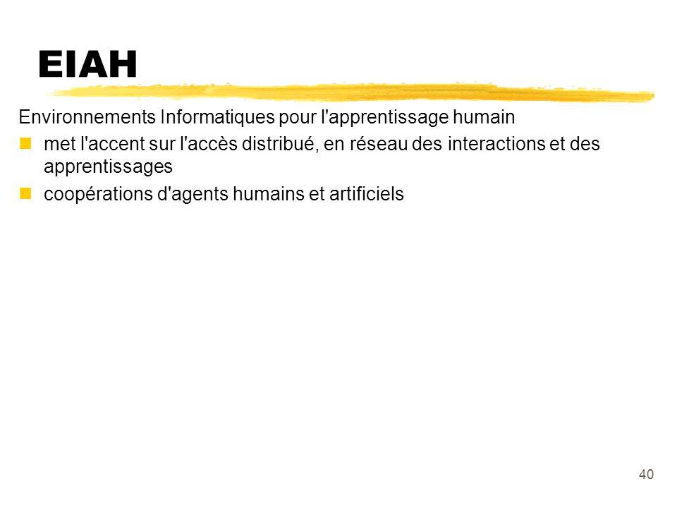 40 EIAH Environnements Informatiques pour l apprentissage humain nmet l accent sur l accès distribué, en réseau des interactions et des apprentissages ncoopérations d agents humains et artificiels