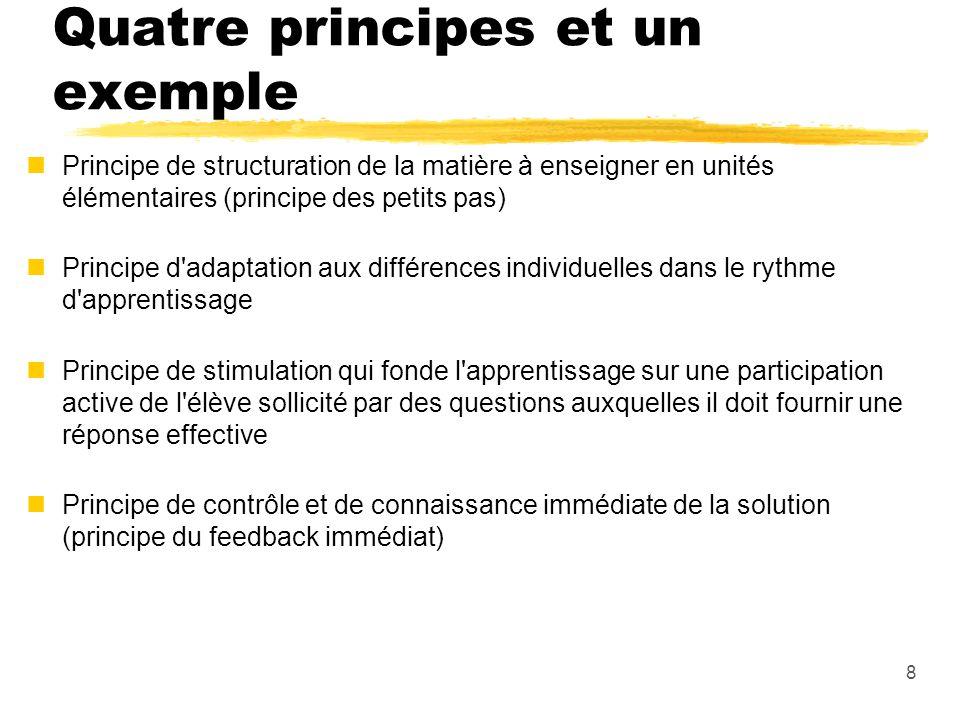 8 Quatre principes et un exemple nPrincipe de structuration de la matière à enseigner en unités élémentaires (principe des petits pas) nPrincipe d adaptation aux différences individuelles dans le rythme d apprentissage nPrincipe de stimulation qui fonde l apprentissage sur une participation active de l élève sollicité par des questions auxquelles il doit fournir une réponse effective nPrincipe de contrôle et de connaissance immédiate de la solution (principe du feedback immédiat)