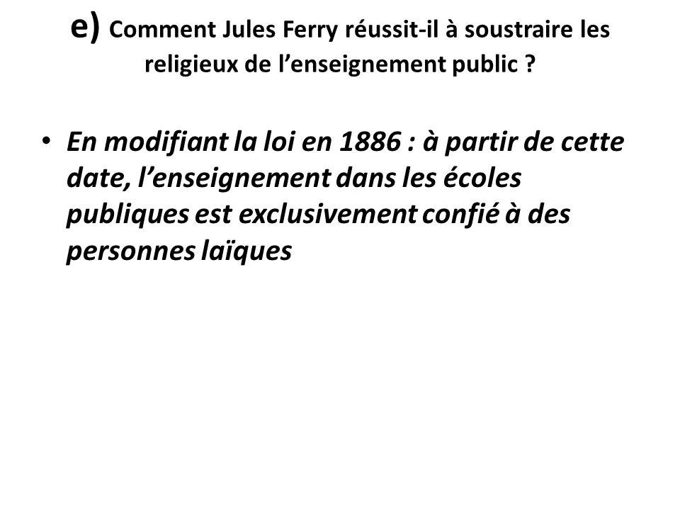 e) Comment Jules Ferry réussit-il à soustraire les religieux de l'enseignement public ? En modifiant la loi en 1886 : à partir de cette date, l'enseig