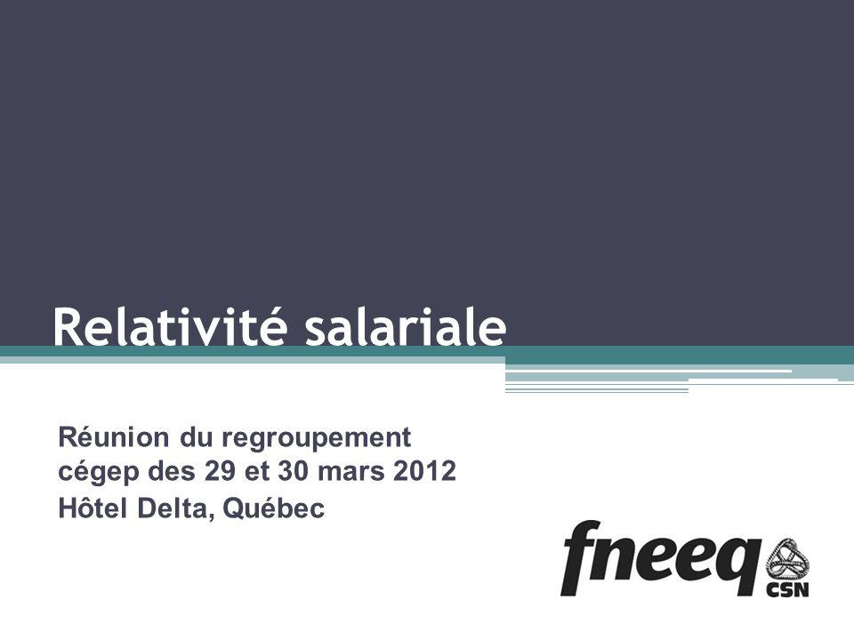 Relativité salariale Réunion du regroupement cégep des 29 et 30 mars 2012 Hôtel Delta, Québec
