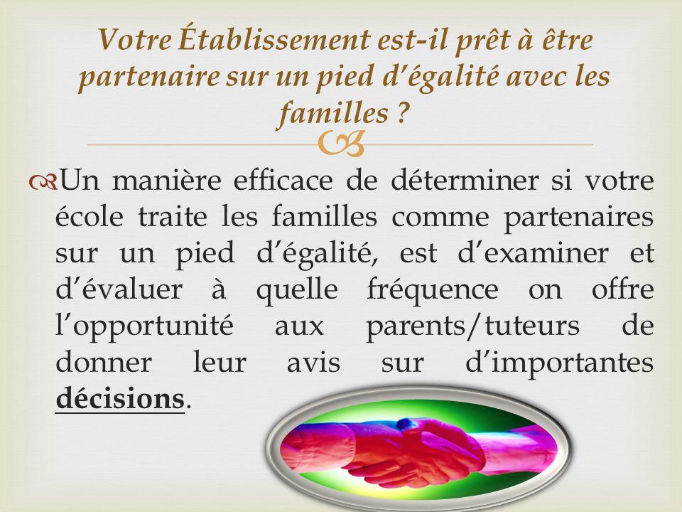   Un manière efficace de déterminer si votre école traite les familles comme partenaires sur un pied d'égalité, est d'examiner et d'évaluer à quelle fréquence on offre l'opportunité aux parents/tuteurs de donner leur avis sur d'importantes décisions.