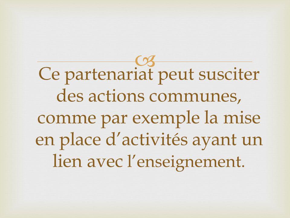  Ce partenariat peut susciter des actions communes, comme par exemple la mise en place d'activités ayant un lien avec l'enseignement.