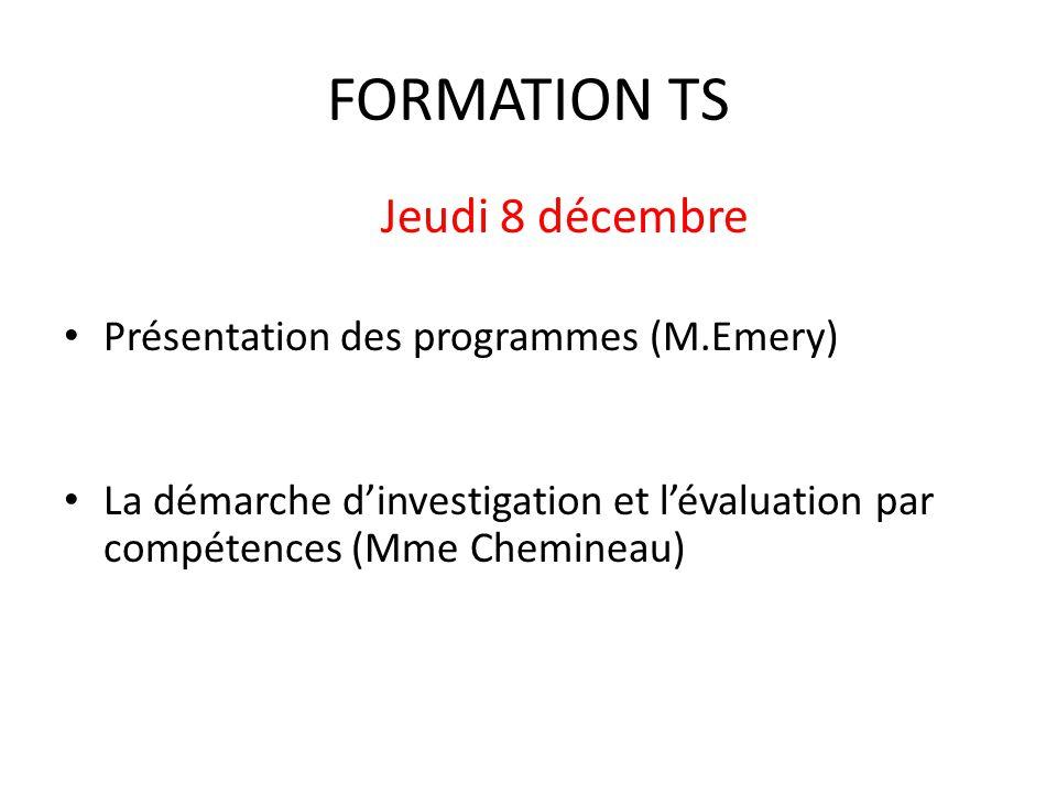 FORMATION TS Jeudi 8 décembre Présentation des programmes (M.Emery) La démarche d'investigation et l'évaluation par compétences (Mme Chemineau)