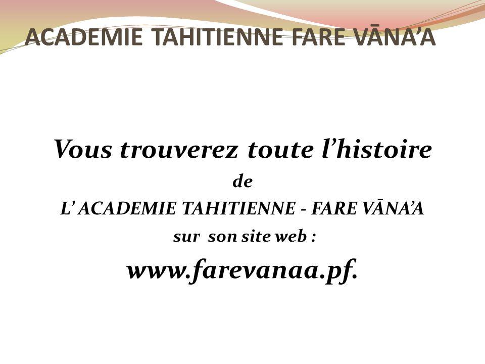 Vous trouverez toute l'histoire de L' ACADEMIE TAHITIENNE - FARE VĀNA'A sur son site web : www.farevanaa.pf. ACADEMIE TAHITIENNE FARE VĀNA'A
