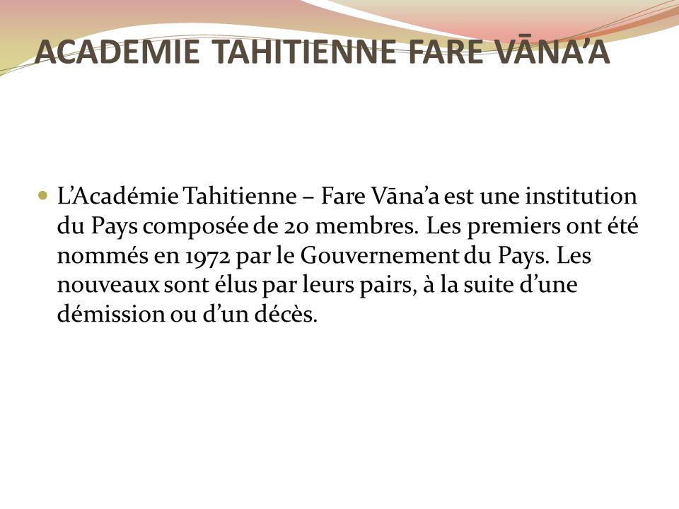 L'Académie Tahitienne – Fare Vāna'a est une institution du Pays composée de 20 membres. Les premiers ont été nommés en 1972 par le Gouvernement du Pay