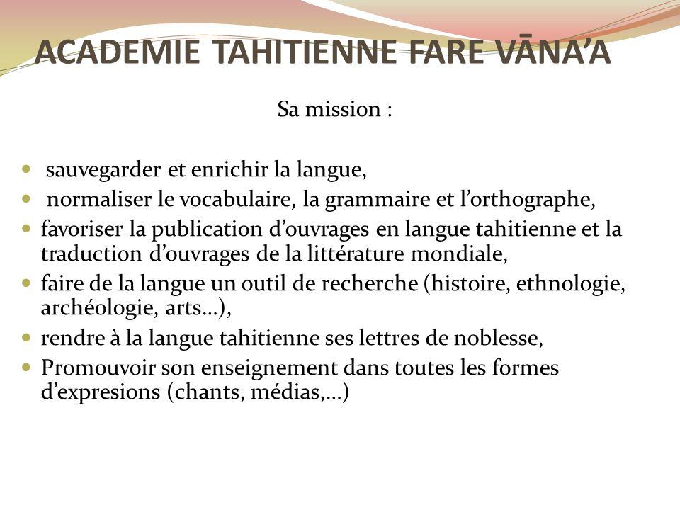 Sa mission : sauvegarder et enrichir la langue, normaliser le vocabulaire, la grammaire et l'orthographe, favoriser la publication d'ouvrages en langue tahitienne et la traduction d'ouvrages de la littérature mondiale, faire de la langue un outil de recherche (histoire, ethnologie, archéologie, arts…), rendre à la langue tahitienne ses lettres de noblesse, Promouvoir son enseignement dans toutes les formes d'expresions (chants, médias,…) ACADEMIE TAHITIENNE FARE VĀNA'A