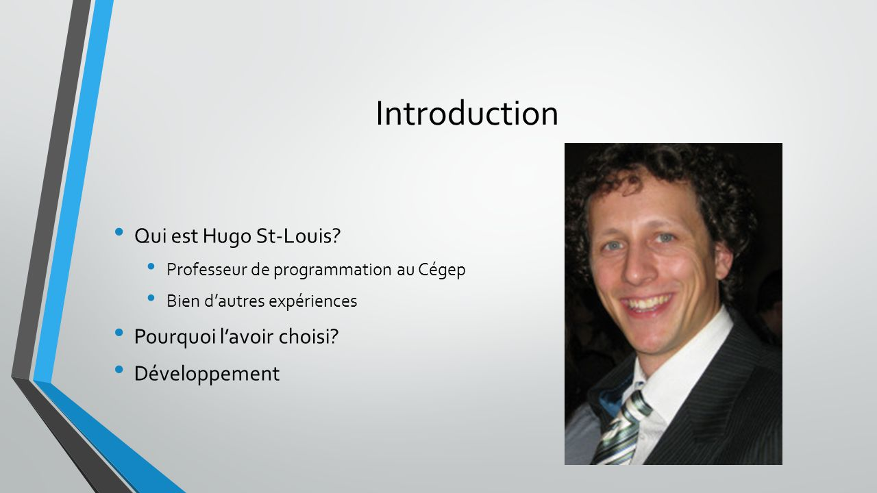 Introduction Qui est Hugo St-Louis? Professeur de programmation au Cégep Bien d'autres expériences Pourquoi l'avoir choisi? Développement