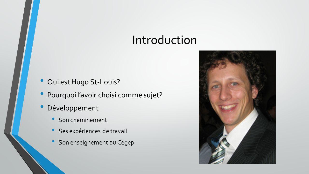 Introduction Qui est Hugo St-Louis? Pourquoi l'avoir choisi comme sujet? Développement Son cheminement Ses expériences de travail Son enseignement au