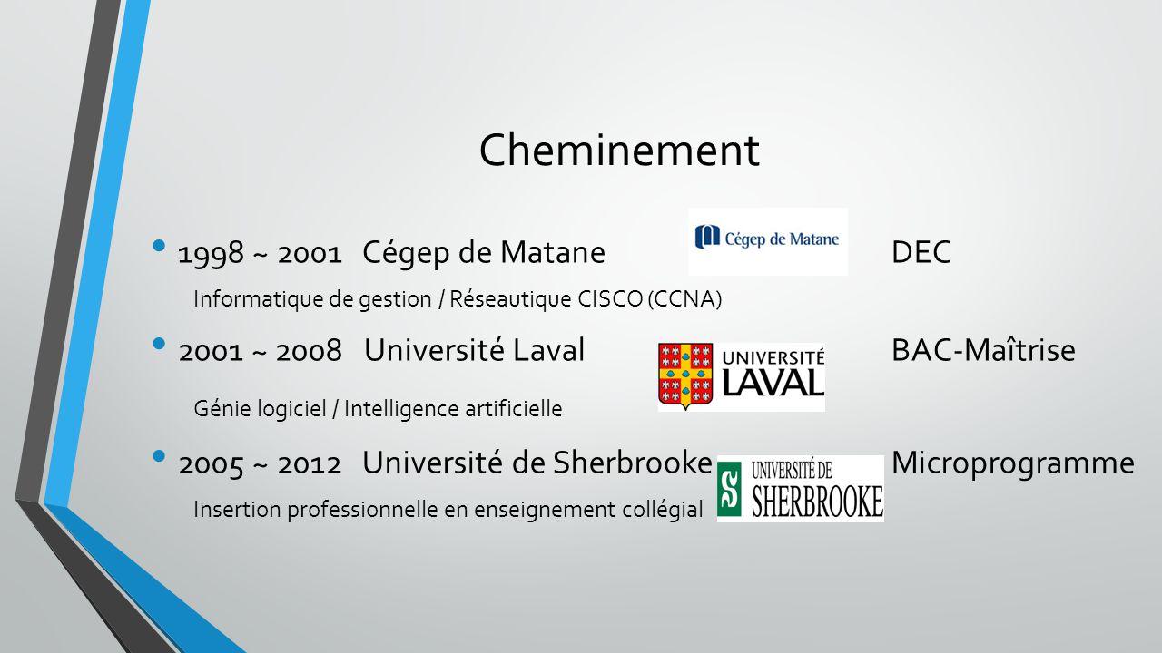 Cheminement 1998 ~ 2001 Cégep de MataneDEC Informatique de gestion / Réseautique CISCO (CCNA) 2001 ~ 2008 Université LavalBAC-Maîtrise Génie logiciel