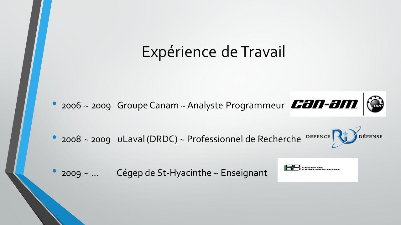 Expérience de Travail 2006 ~ 2009 Groupe Canam ~ Analyste Programmeur 2008 ~ 2009 uLaval (DRDC) ~ Professionnel de Recherche 2009 ~ … Cégep de St-Hyac
