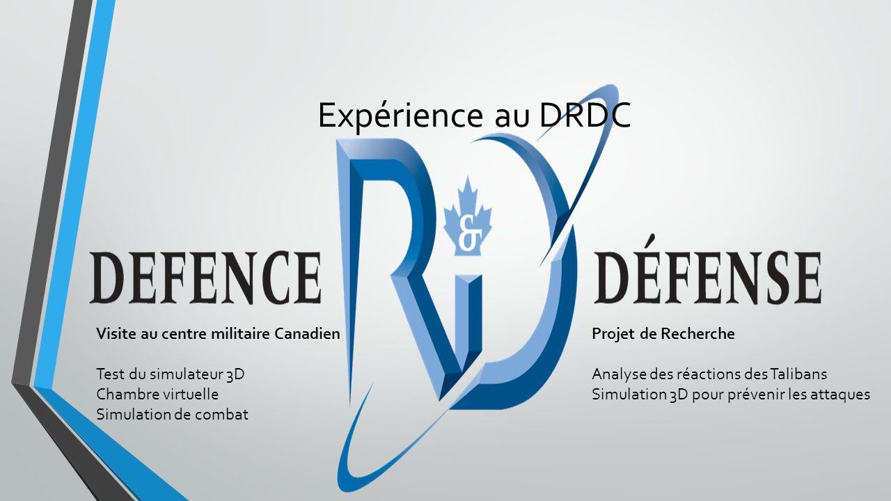 Expérience au DRDC Projet de Recherche Analyse des réactions des Talibans Simulation 3D pour prévenir les attaques Visite au centre militaire Canadien