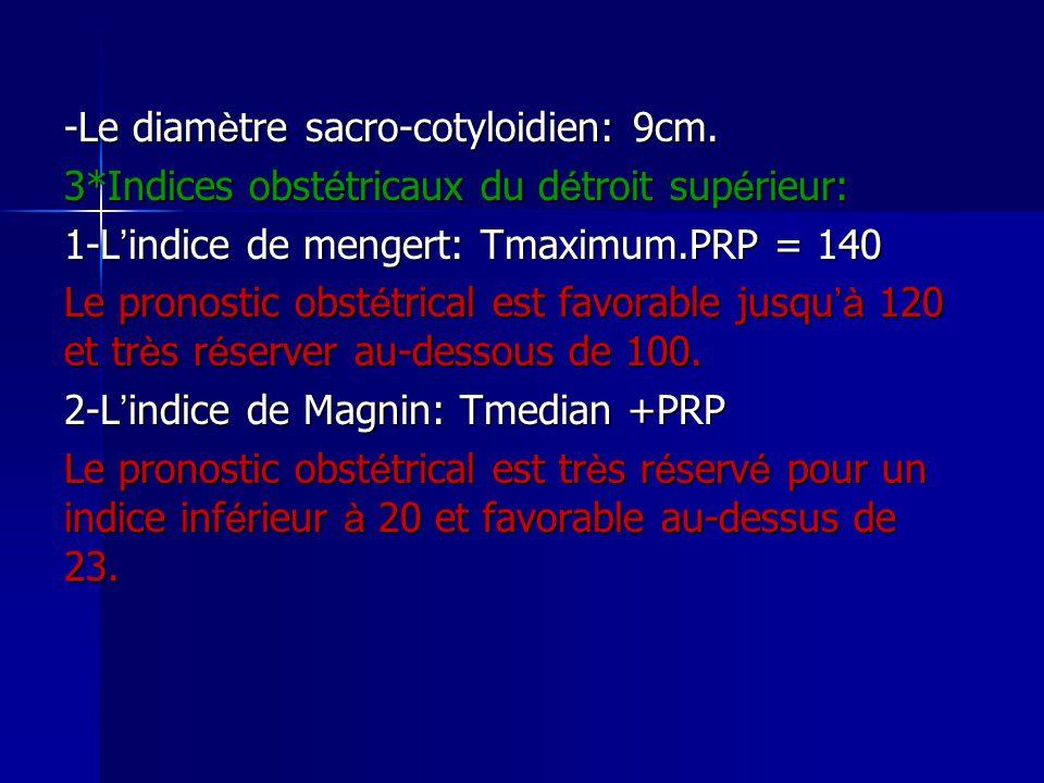 -Le diam è tre sacro-cotyloidien: 9cm. 3*Indices obst é tricaux du d é troit sup é rieur: 1-L ' indice de mengert: Tmaximum.PRP = 140 Le pronostic obs