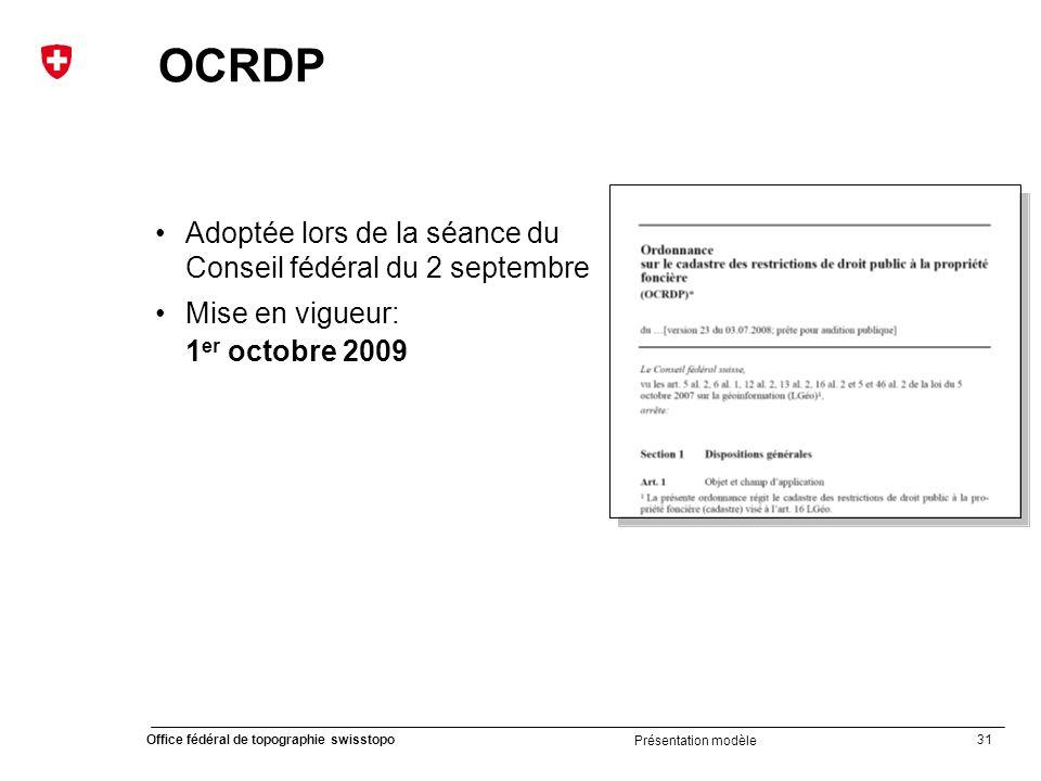 31 Office fédéral de topographie swisstopo Présentation modèle OCRDP Adoptée lors de la séance du Conseil fédéral du 2 septembre Mise en vigueur: 1 er octobre 2009