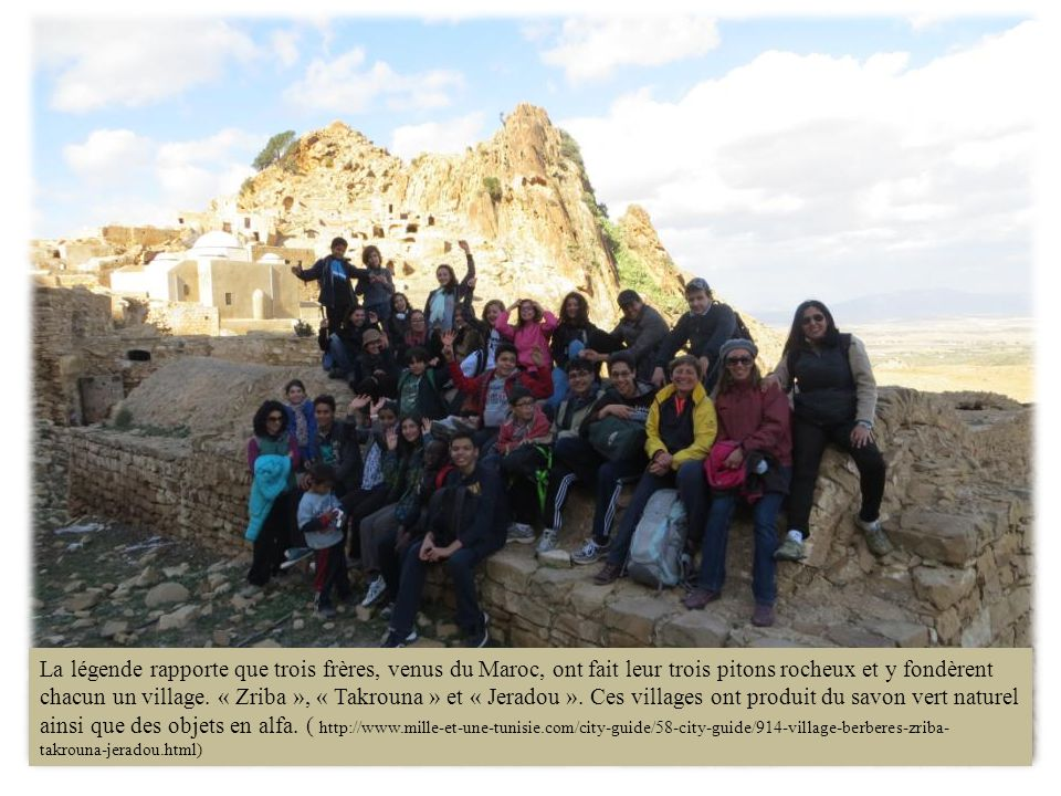 La légende rapporte que trois frères, venus du Maroc, ont fait leur trois pitons rocheux et y fondèrent chacun un village. « Zriba », « Takrouna » et